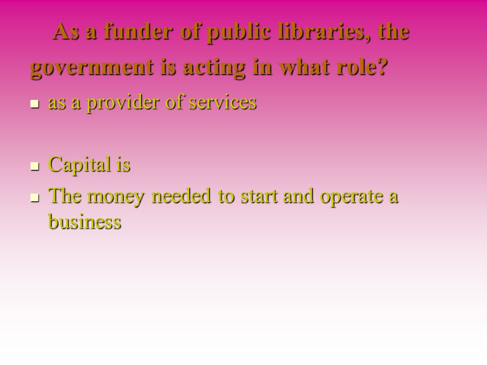 As a funder of public libraries, the government is acting in what role