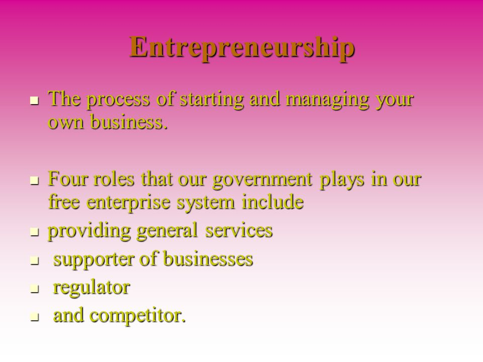 Entrepreneurship The process of starting and managing your own business. Four roles that our government plays in our free enterprise system include.