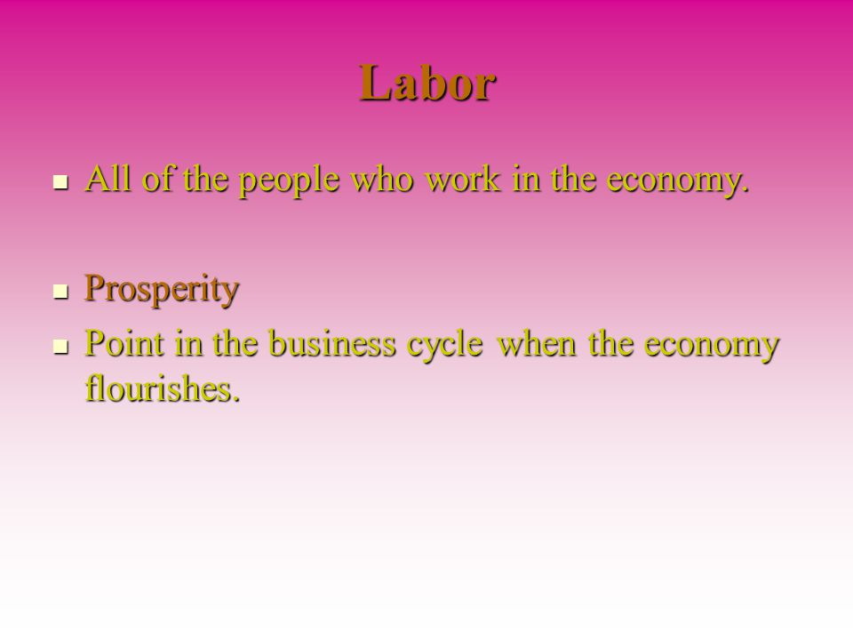 Labor All of the people who work in the economy. Prosperity