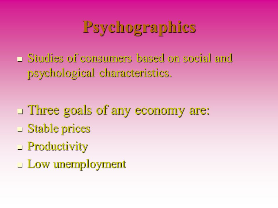 Psychographics Three goals of any economy are: