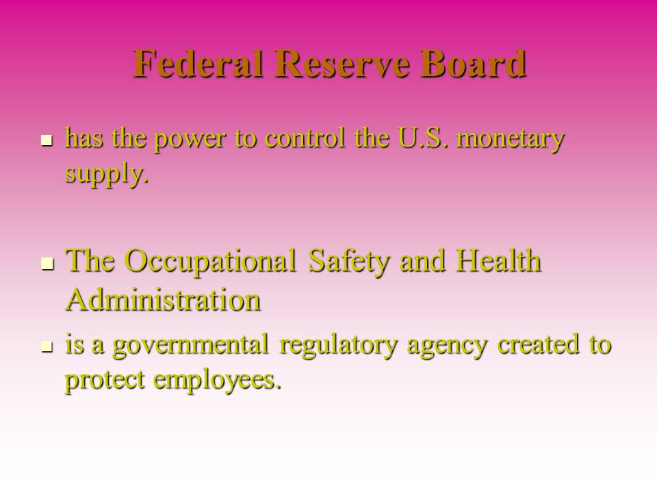 Federal Reserve Board has the power to control the U.S. monetary supply. The Occupational Safety and Health Administration.