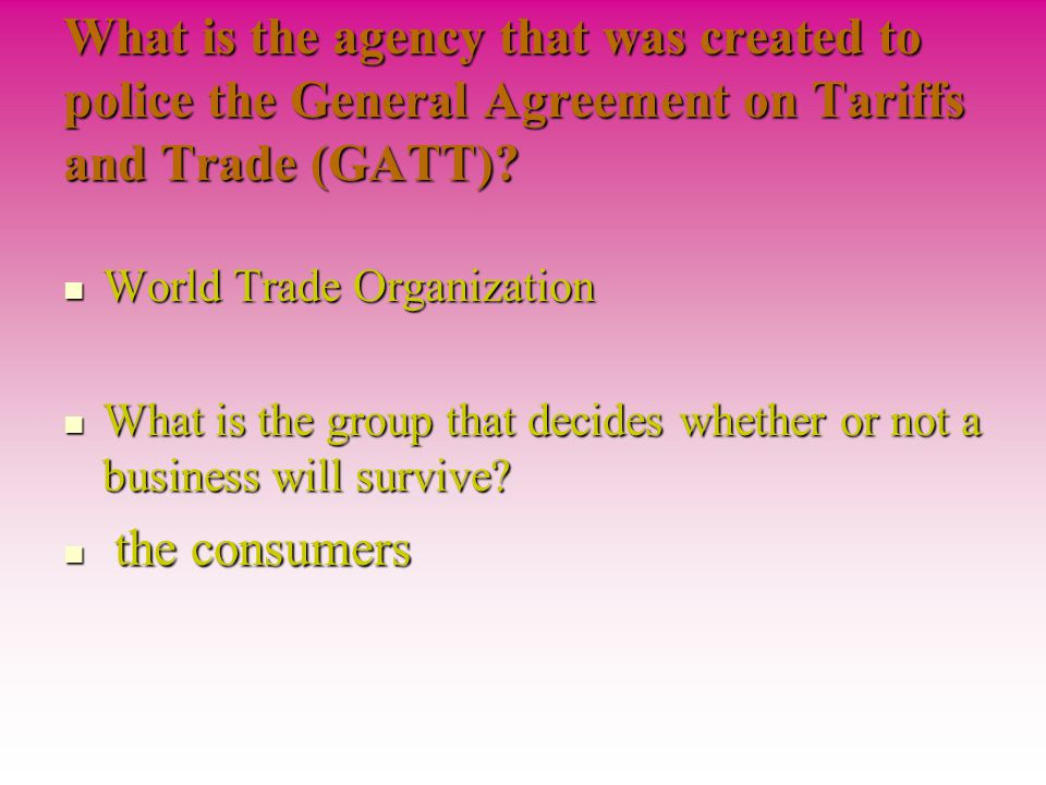 What is the agency that was created to police the General Agreement on Tariffs and Trade (GATT)
