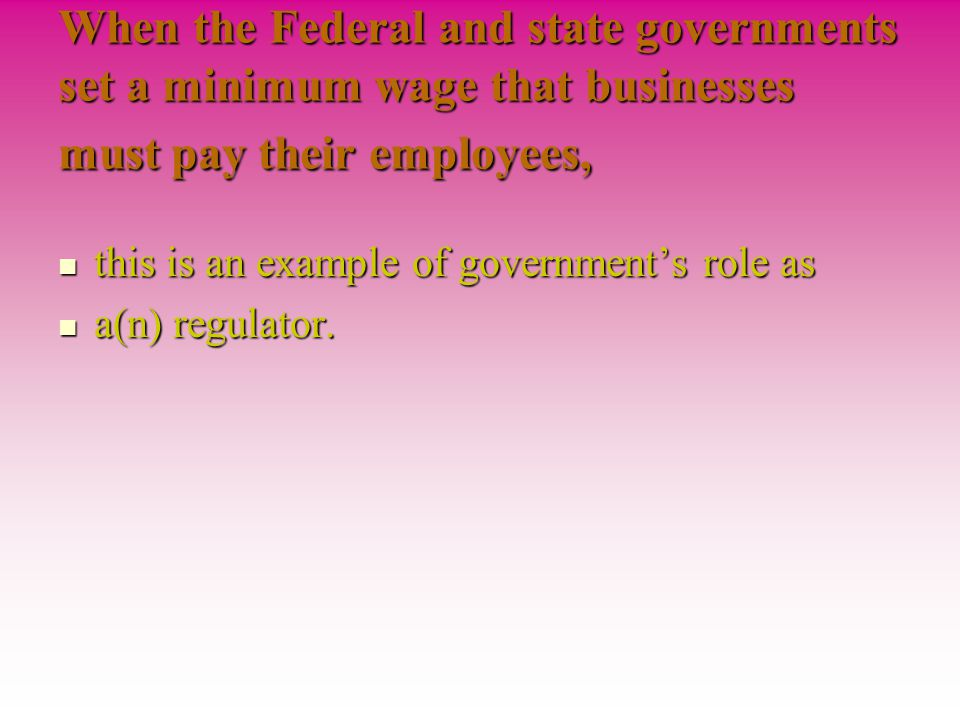 When the Federal and state governments set a minimum wage that businesses must pay their employees,