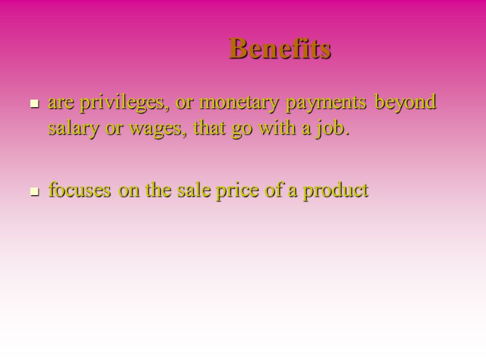 Benefits are privileges, or monetary payments beyond salary or wages, that go with a job.