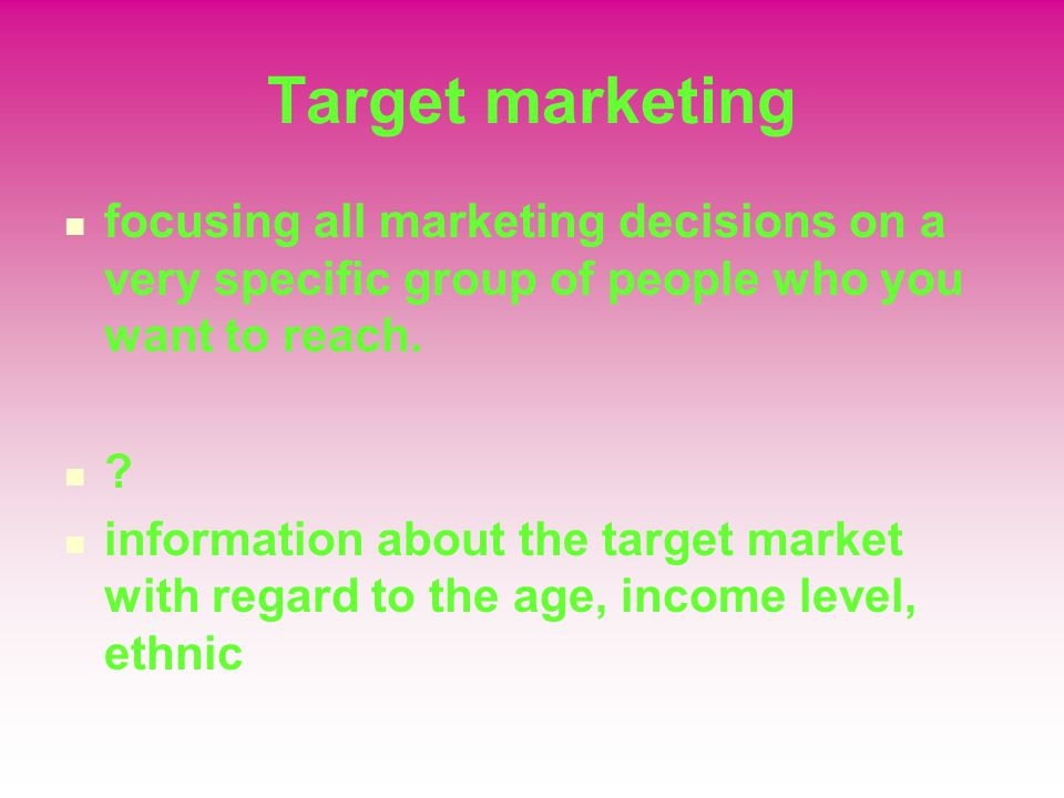 Target marketing focusing all marketing decisions on a very specific group of people who you want to reach.