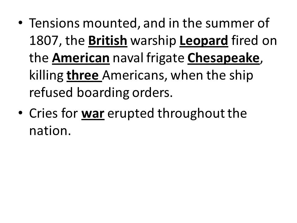 Tensions mounted, and in the summer of 1807, the British warship Leopard fired on the American naval frigate Chesapeake, killing three Americans, when the ship refused boarding orders.
