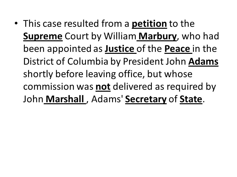 This case resulted from a petition to the Supreme Court by William Marbury, who had been appointed as Justice of the Peace in the District of Columbia by President John Adams shortly before leaving office, but whose commission was not delivered as required by John Marshall , Adams Secretary of State.