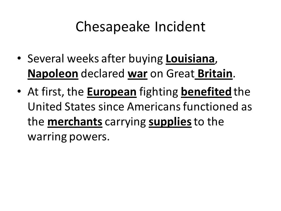 Chesapeake Incident Several weeks after buying Louisiana, Napoleon declared war on Great Britain.