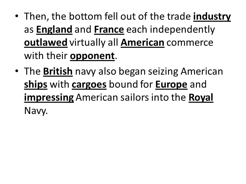 Then, the bottom fell out of the trade industry as England and France each independently outlawed virtually all American commerce with their opponent.