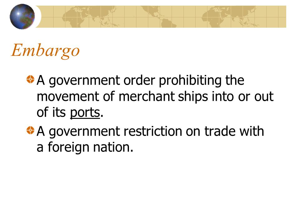 Embargo A government order prohibiting the movement of merchant ships into or out of its ports.