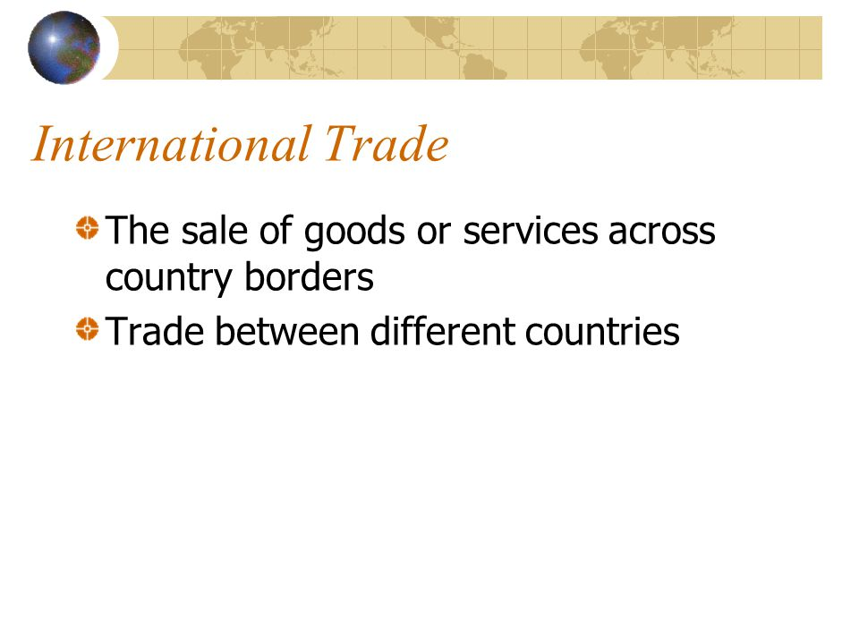 International Trade The sale of goods or services across country borders.