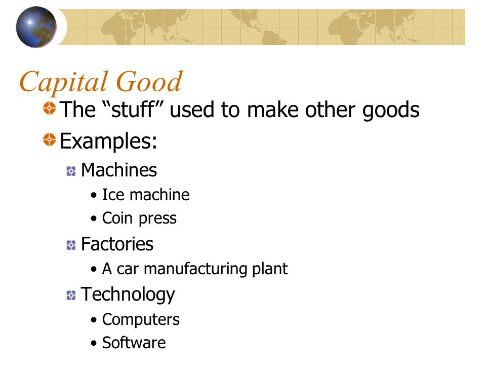 Capital Good The stuff used to make other goods Examples: Machines