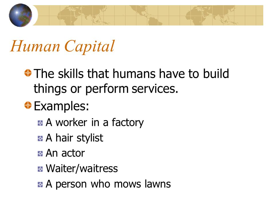 Human Capital The skills that humans have to build things or perform services. Examples: A worker in a factory.