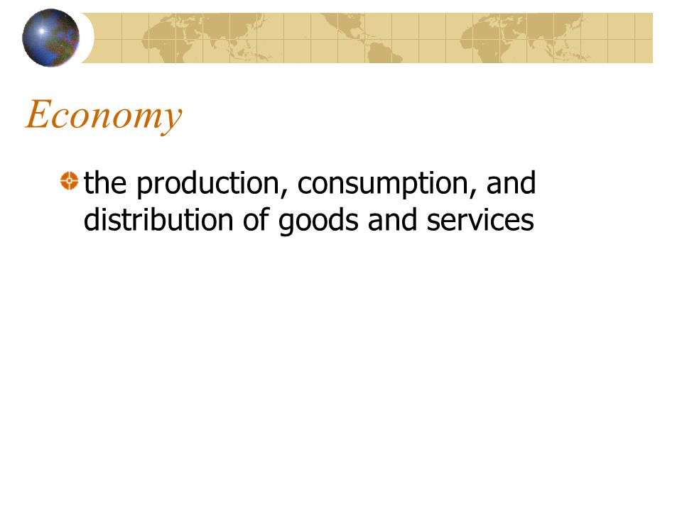 Economy the production, consumption, and distribution of goods and services