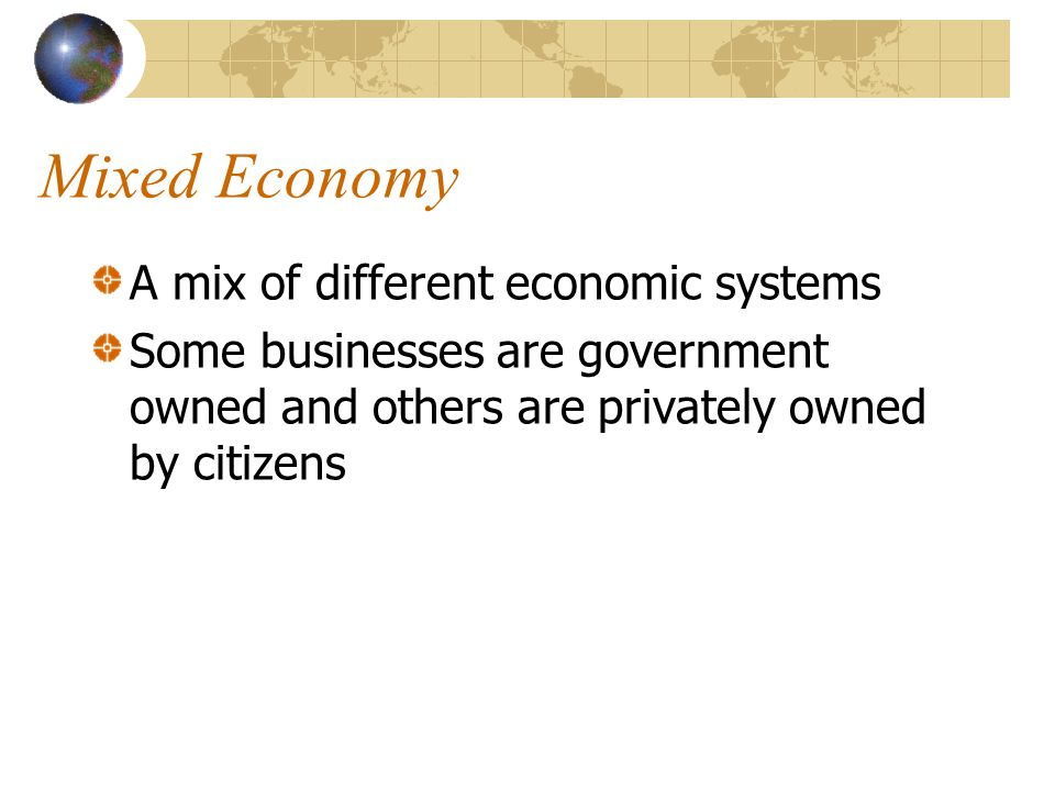 Mixed Economy A mix of different economic systems