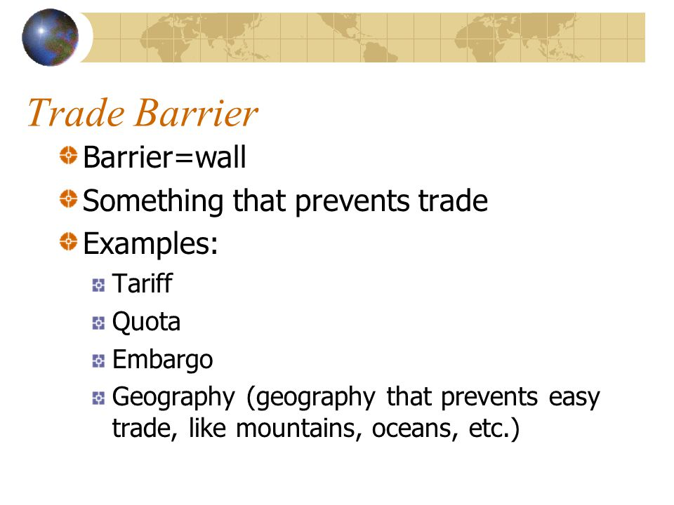 Trade Barrier Barrier=wall Something that prevents trade Examples: