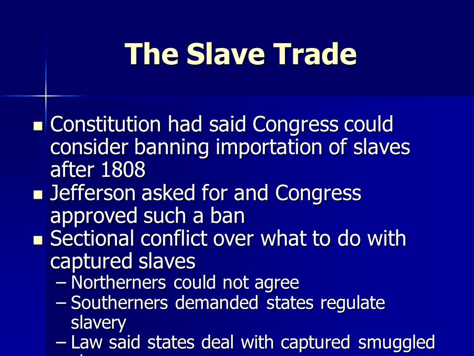 The Slave Trade Constitution had said Congress could consider banning importation of slaves after 1808.