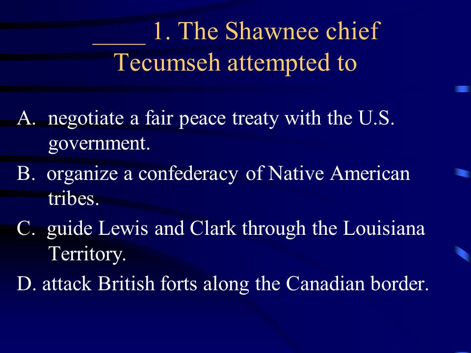 ____ 1. The Shawnee chief Tecumseh attempted to