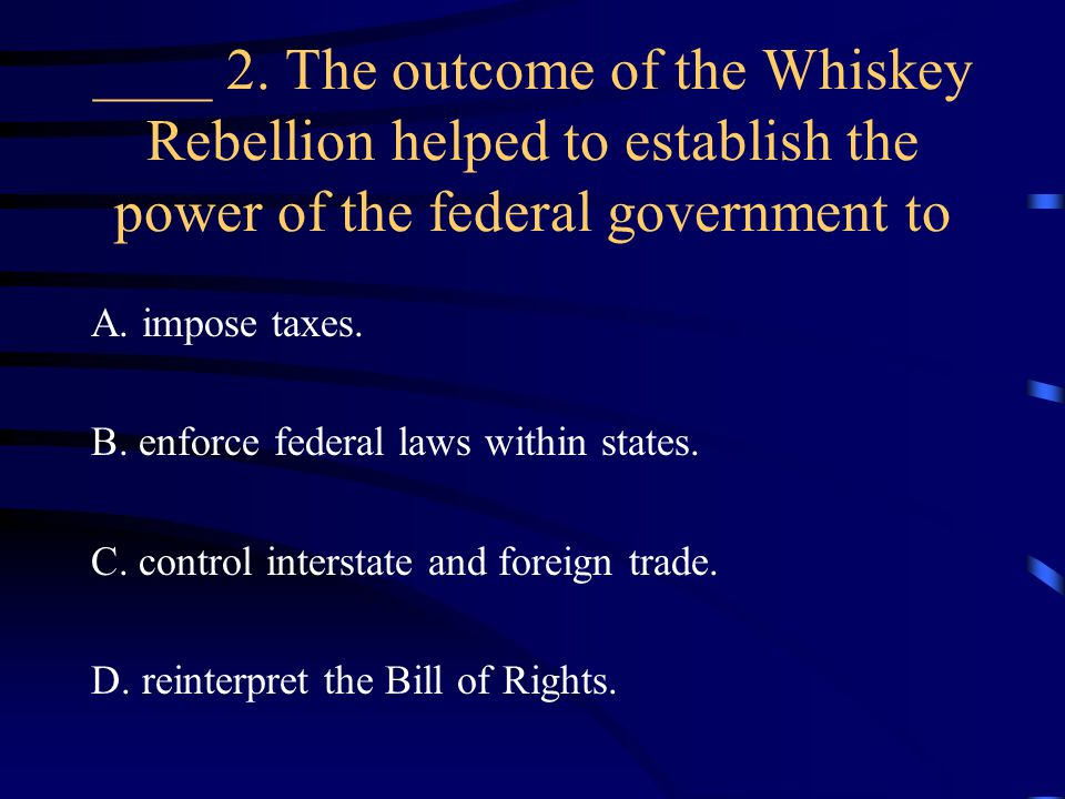 ____ 2. The outcome of the Whiskey Rebellion helped to establish the power of the federal government to