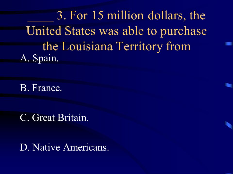 ____ 3. For 15 million dollars, the United States was able to purchase the Louisiana Territory from