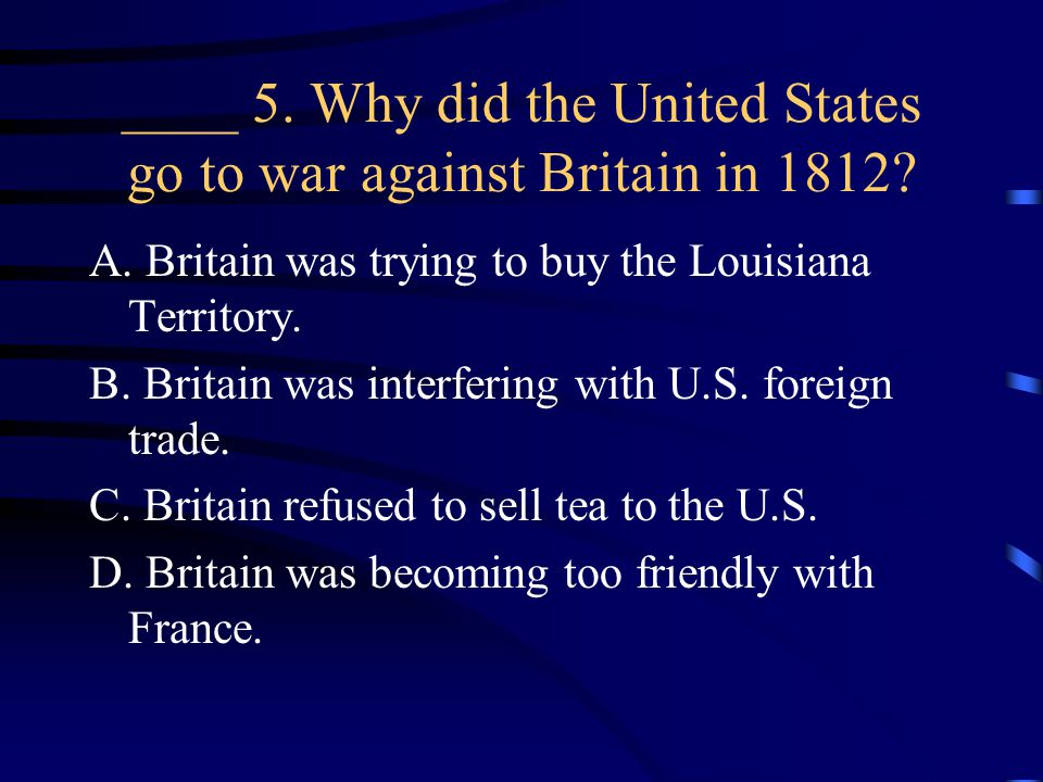 ____ 5. Why did the United States go to war against Britain in 1812