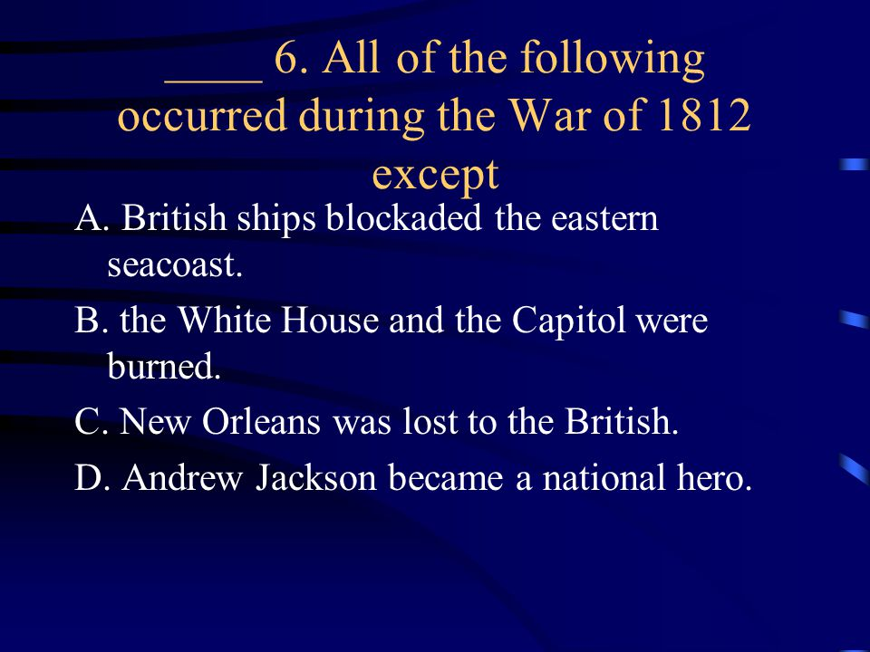 ____ 6. All of the following occurred during the War of 1812 except