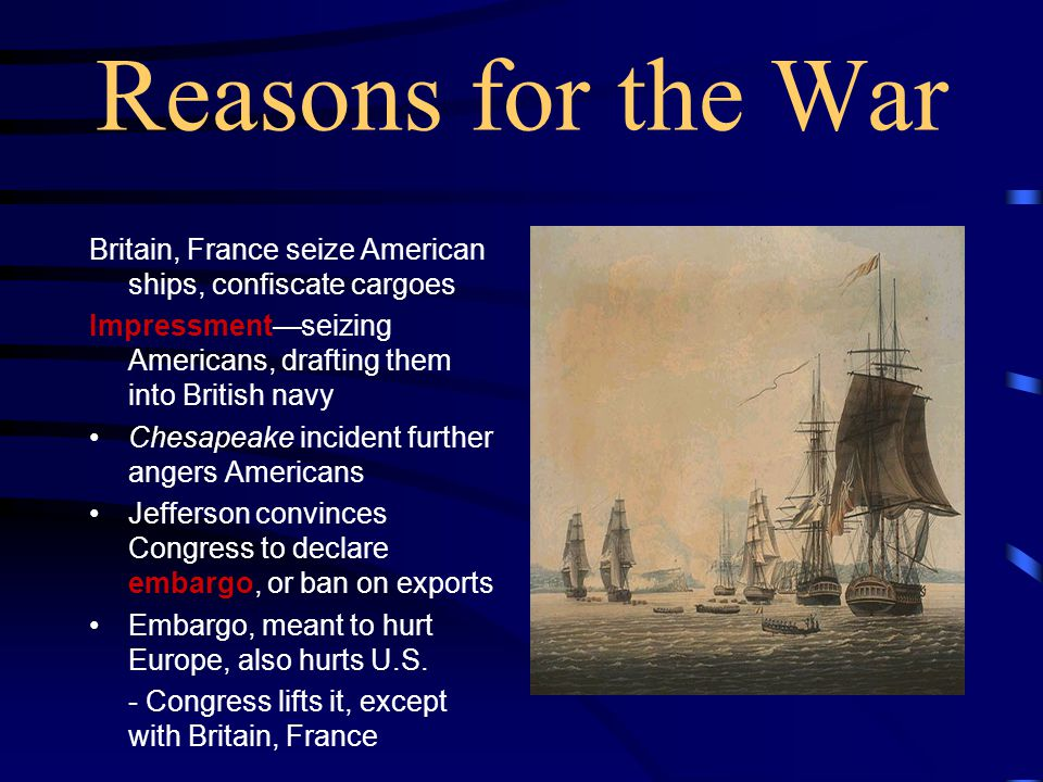 Reasons for the War Britain, France seize American ships, confiscate cargoes. Impressment—seizing Americans, drafting them into British navy.