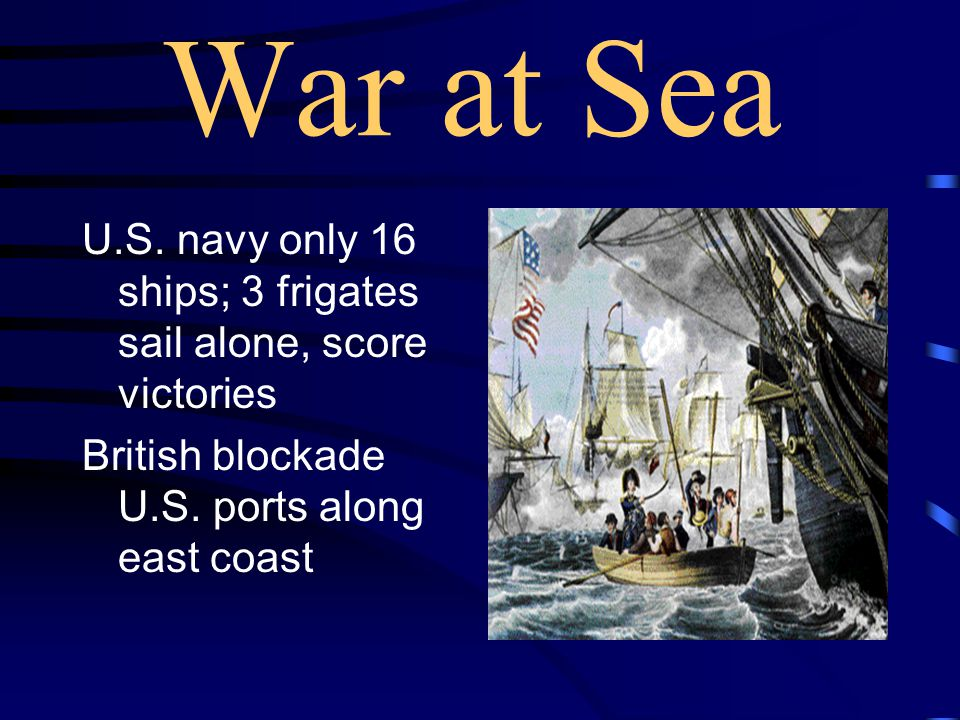 War at Sea U.S. navy only 16 ships; 3 frigates sail alone, score victories.