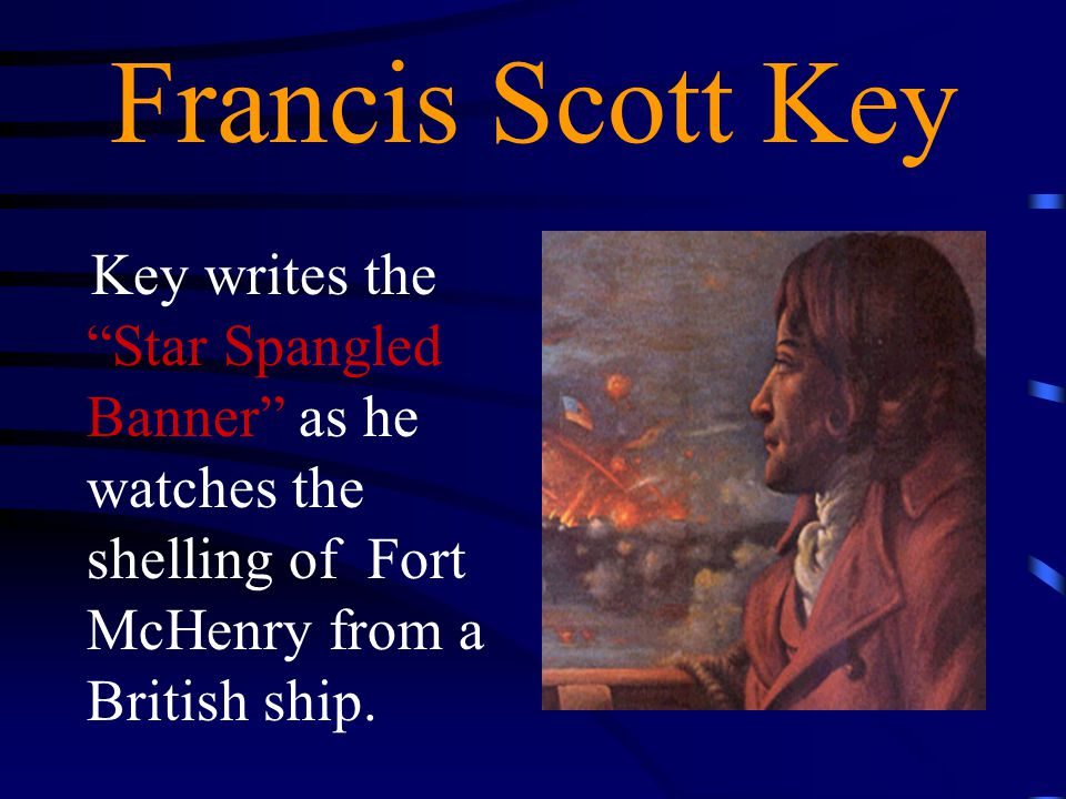 Francis Scott Key Key writes the Star Spangled Banner as he watches the shelling of Fort McHenry from a British ship.
