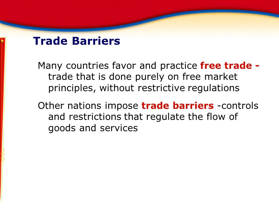 Trade Barriers Many countries favor and practice free trade - trade that is done purely on free market principles, without restrictive regulations.