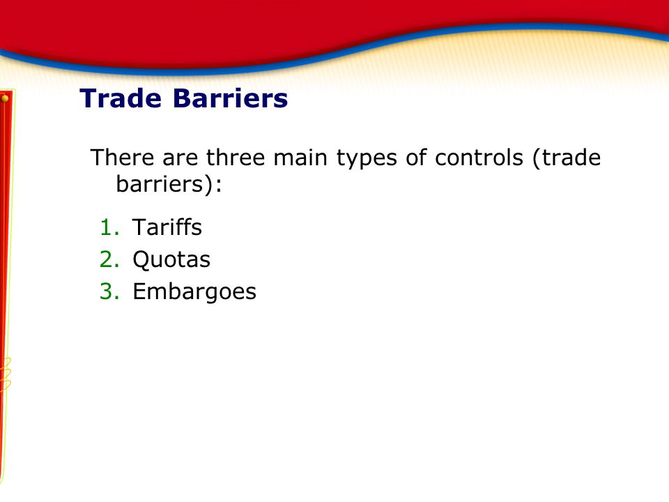 Trade Barriers There are three main types of controls (trade barriers): Tariffs Quotas Embargoes
