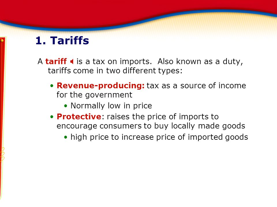 1. Tariffs A tariff X is a tax on imports. Also known as a duty, tariffs come in two different types:
