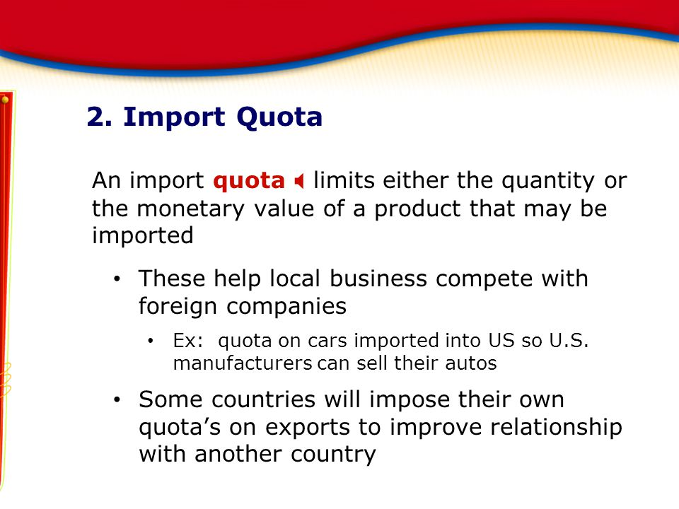 2. Import Quota An import quota X limits either the quantity or the monetary value of a product that may be imported.