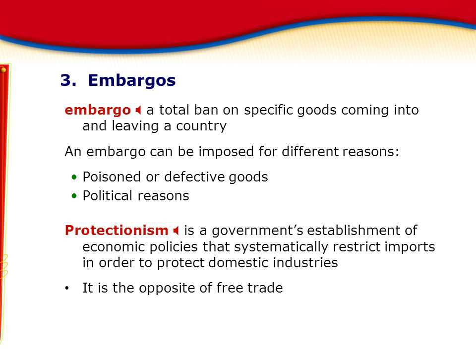3. Embargos embargo X a total ban on specific goods coming into and leaving a country. An embargo can be imposed for different reasons:
