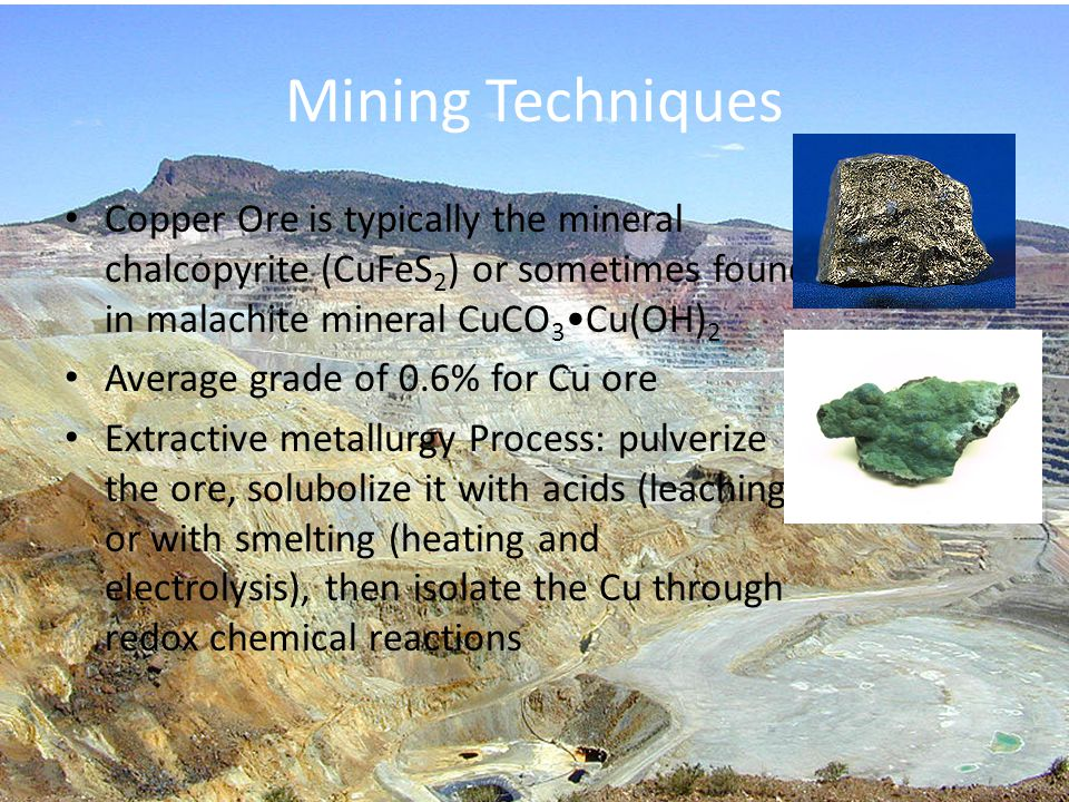 Mining Techniques Copper Ore is typically the mineral chalcopyrite (CuFeS2) or sometimes found in malachite mineral CuCO3•Cu(OH)2.