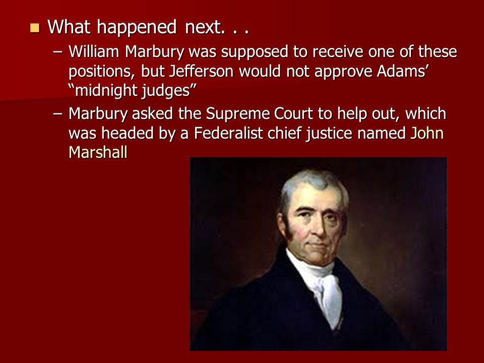 What happened next. . . William Marbury was supposed to receive one of these positions, but Jefferson would not approve Adams' midnight judges