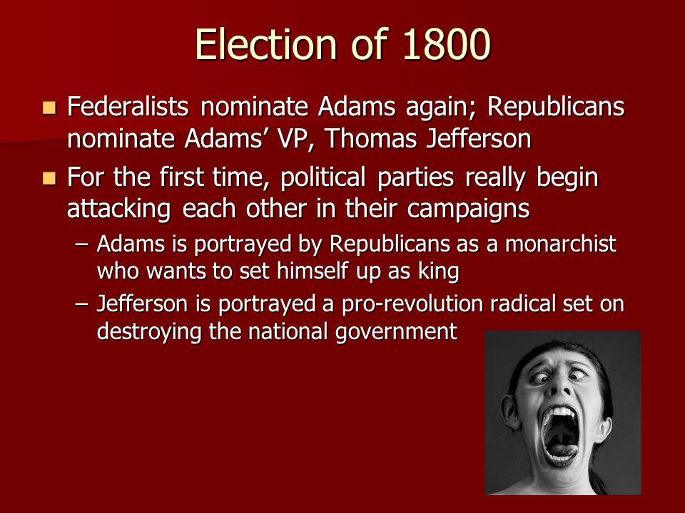 Election of 1800 Federalists nominate Adams again; Republicans nominate Adams' VP, Thomas Jefferson.