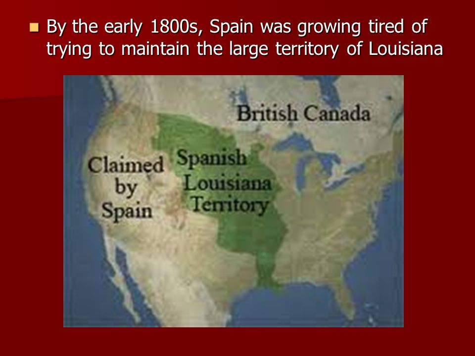 By the early 1800s, Spain was growing tired of trying to maintain the large territory of Louisiana