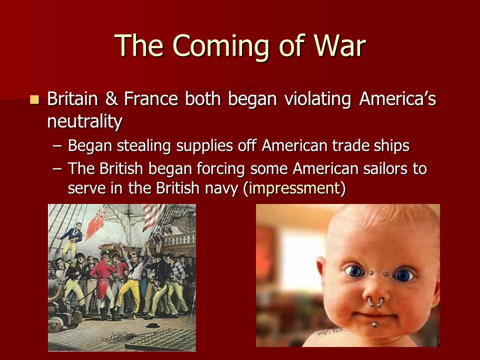 The Coming of War Britain & France both began violating America's neutrality. Began stealing supplies off American trade ships.