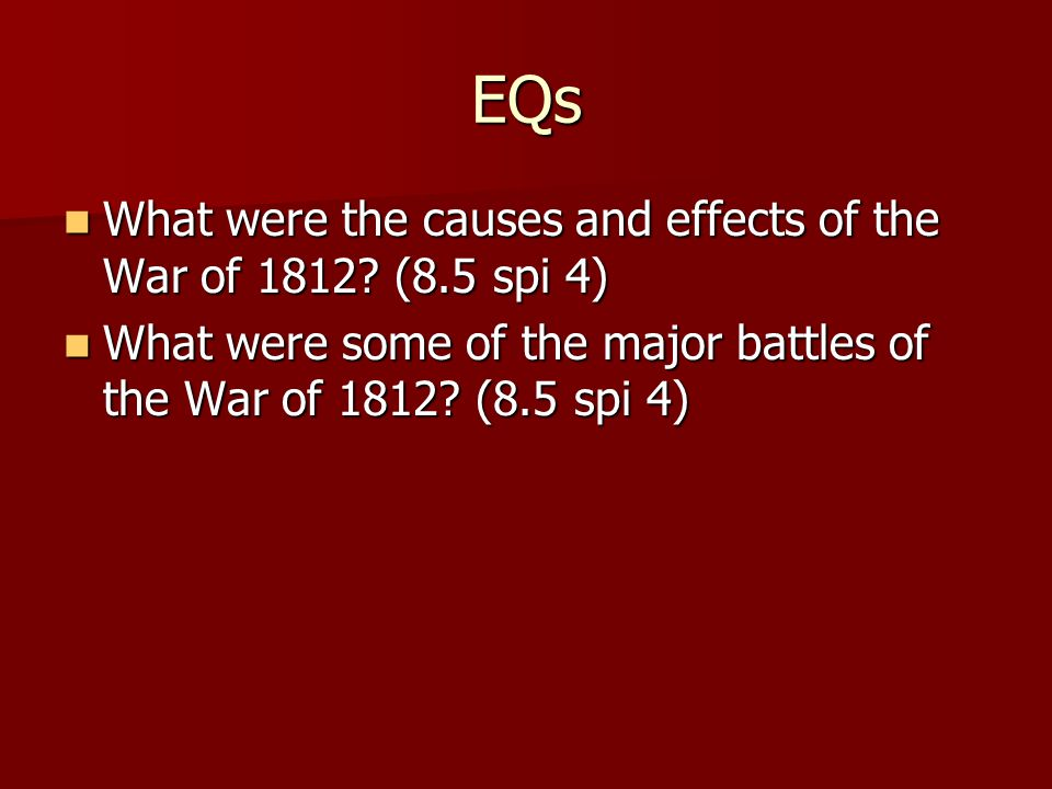 EQs What were the causes and effects of the War of 1812 (8.5 spi 4)