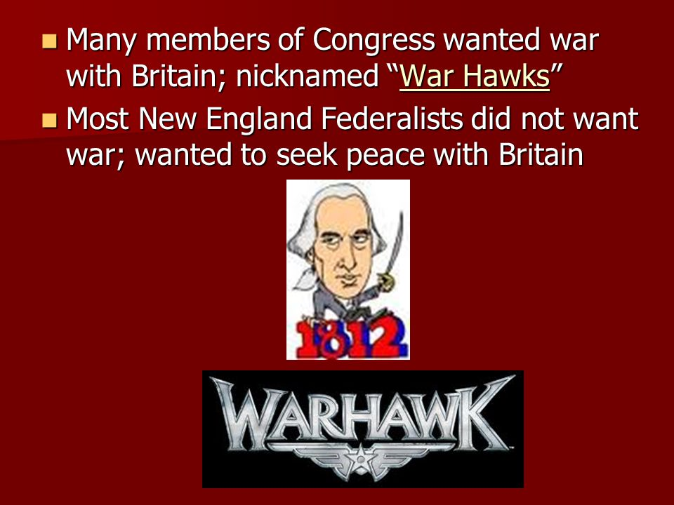 Many members of Congress wanted war with Britain; nicknamed War Hawks