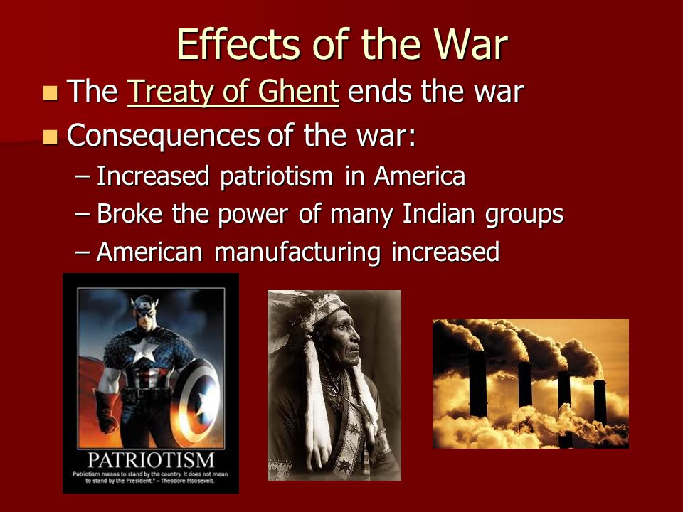 Effects of the War The Treaty of Ghent ends the war