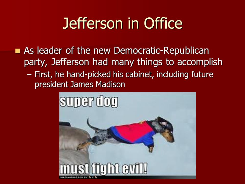 Jefferson in Office As leader of the new Democratic-Republican party, Jefferson had many things to accomplish.