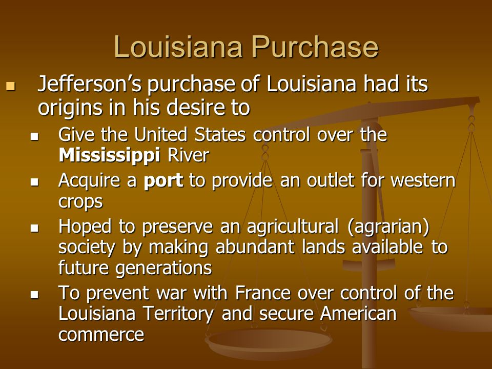 Louisiana Purchase Jefferson's purchase of Louisiana had its origins in his desire to. Give the United States control over the Mississippi River.