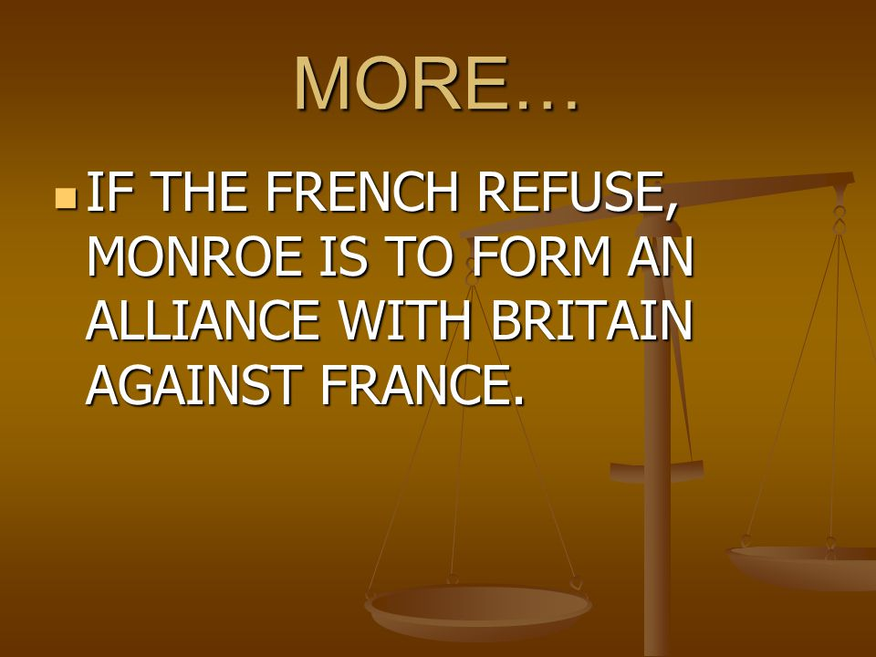 MORE… IF THE FRENCH REFUSE, MONROE IS TO FORM AN ALLIANCE WITH BRITAIN AGAINST FRANCE.