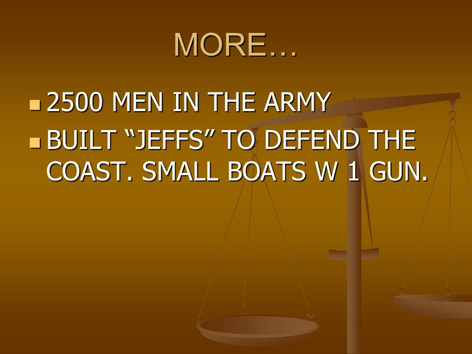MORE… 2500 MEN IN THE ARMY BUILT JEFFS TO DEFEND THE COAST. SMALL BOATS W 1 GUN.
