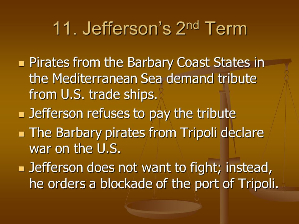 11. Jefferson's 2nd Term Pirates from the Barbary Coast States in the Mediterranean Sea demand tribute from U.S. trade ships.