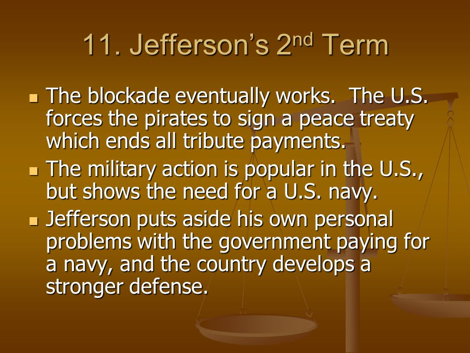 11. Jefferson's 2nd Term The blockade eventually works. The U.S. forces the pirates to sign a peace treaty which ends all tribute payments.