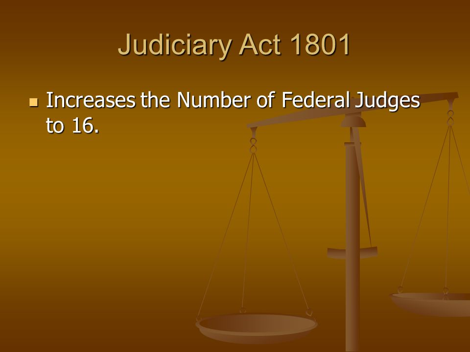 Judiciary Act 1801 Increases the Number of Federal Judges to 16.