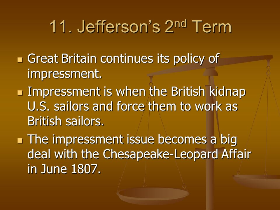 11. Jefferson's 2nd Term Great Britain continues its policy of impressment.
